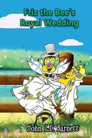 Friz the Bee's Royal Wedding ebook by John L. D. Barnett