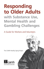 Responding to Older Adults with Substance Use, Mental Health and Gambling Challenges - A Guide for Workers and Volunteers ebook by The CAMH Healthy Aging Project