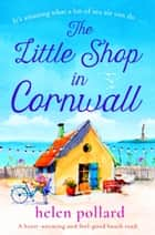 The Little Shop in Cornwall - A heartwarming and feel good beach read ebook by Helen Pollard