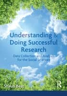 Understanding and Doing Successful Research - Data Collection and Analysis for the Social Sciences ebook by Shaun Best