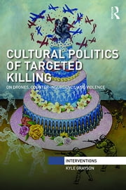 Cultural Politics of Targeted Killing - On Drones, Counter-Insurgency, and Violence ebook by Kyle Grayson