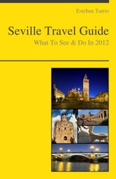Seville, Spain Travel Guide - What To See & Do ebook by Esteban Tarrio