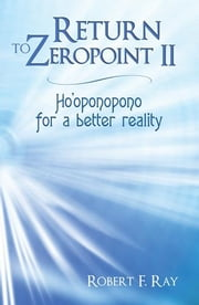 Return to Zeropoint II - Ho'oponopono for a better reality ebook by Robert F. Ray