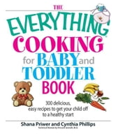 The Everything Cooking For Baby And Toddler Book: 300 Delicious, Easy Recipes to Get Your Child Off to a Healthy Start ebook by Shana Priwer,Cynthia Phillips