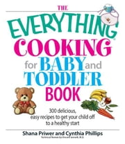 The Everything Cooking For Baby And Toddler Book - 300 Delicious, Easy Recipes to Get Your Child Off to a Healthy Start ebook by Shana Priwer,Cynthia Phillips