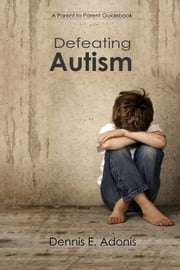 Defeating Autism ebook by Dennis E. Adonis