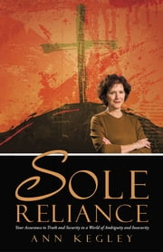 Sole Reliance - Your Assurance to Truth and Security in a World of Ambiguity and Insecurity ebook by Ann Kegley