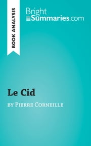 Le Cid by Pierre Corneille (Reading Guide) - Complete Summary and Book Analysis ebook by Bright Summaries