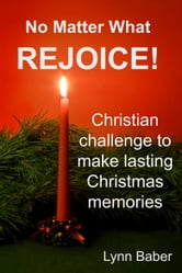 No Matter What, Rejoice! Challenging Christians to make lasting memories this holiday season. ebook by Lynn Baber