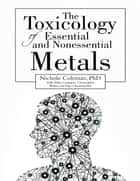 The Toxicology of Essential and Nonessential Metals ebook by Nichole Coleman, PhD, Tojo Chemmachel,...