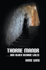 Thorne Manor - And Other Bizarre Tales ebook by Diane Wing