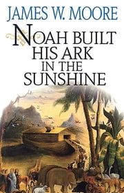 Noah Built His Ark In The Sunshine ebook by James W. Moore