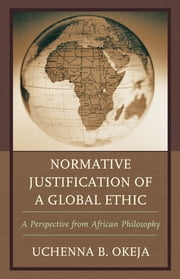 Normative Justification of a Global Ethic - A Perspective from African Philosophy ebook by Uchenna B. Okeja