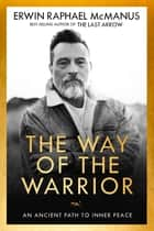 The Way of the Warrior - An Ancient Path to Inner Peace eBook by Erwin Raphael McManus