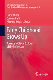 Early Childhood Grows Up - Towards a Critical Ecology of the Profession ebook by Linda Miller,Carmen Dalli,Mathias Urban