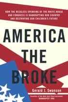 America the Broke - How the Reckless Spending of The White House and Congress are Bankrupting Our Country and Destroying Our Children's Future ebook by Gerald J. Swanson