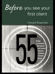 Before You See Your First Client - 55 Things Counselors, Therapists and Human Service Workers Need to Know ebook by Howard Rosenthal