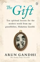 The Gift - Ten spiritual lessons for the modern world from my Grandfather, Mahatma Gandhi ebook by Arun Gandhi