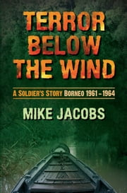 Terror Below the Wind - A Soldiers Story Borneo 1961-64 ebook by Mike Jacobs