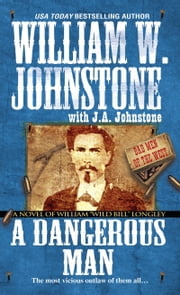 "A Dangerous Man - A Novel of William ""Wild Bill"" Longley ebook by William W. Johnstone,J.A. Johnstone"