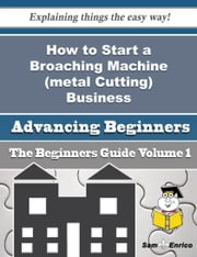 How to Start a Broaching Machine (metal Cutting) Business (Beginners Guide) ebook by Celsa Sepulveda,Sam Enrico