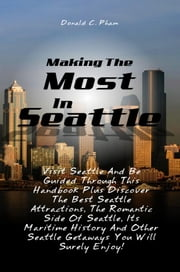 Making The Most In Seattle - Visit Seattle And Be Guided Through This Handbook Plus Discover The Best Seattle Attractions, The Romantic Side Of Seattle, Its Maritime History And Other Seattle Getaways You Will Surely Enjoy! ebook by Donald C. Pham