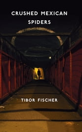 Crushed Mexican Spiders - & Possibly Forty Ships ebook by Tibor Fischer