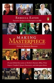 Making Masterpiece - 25 Years Behind the Scenes at Sherlock, Downton Abbey, Prime Suspect, Cranford, Upstairs Downstairs, and Other Great Shows ebook by Rebecca Eaton,Kenneth Branagh