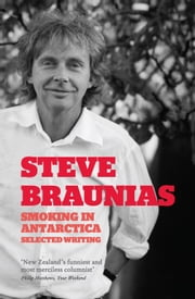 Smoking in Antarctica: Selected Writing ebook by Steve Braunias