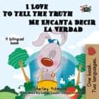 I Love to Tell the Truth Me Encanta Decir la Verdad - English Spanish Bilingual Collection ebook by Shelley Admont, S.A. Publishing