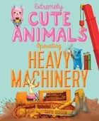 Extremely Cute Animals Operating Heavy Machinery - With Audio Recording ebook by David Gordon, David Gordon