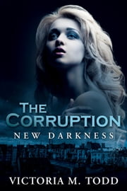 The Corruption - The New Darkness Trilogy, #1 ebook by Victoria M Todd