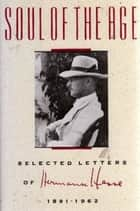Soul of the Age - Selected Letters of Hermann Hesse, 1891-1962 ebook by Hermann Hesse, Mark Marman, Therodore J. Ziolkowski