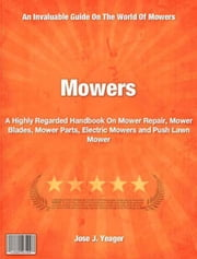 Mowers - A Highly Regarded Handbook On Mower Repair, Mower Blades, Mower Parts, Electric Mowers and Push Lawn Mower ebook by Jose Yeager