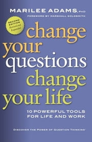 Change Your Questions, Change Your Life - 10 Powerful Tools for Life and Work (Revised, Expanded) ebook by Marilee Adams