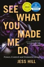 See What You Made Me Do - Power, Control and Domestic Abuse ebook by Jess Hill