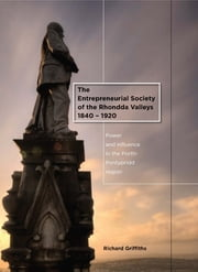 The Entrepreneurial Society of the Rhondda Valleys, 1840-1920 - Power and Influence in the Porth-Pontypridd Region ebook by Richard Griffiths