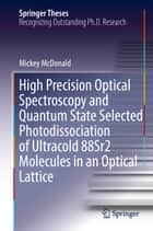 High Precision Optical Spectroscopy and Quantum State Selected Photodissociation of Ultracold 88Sr2 Molecules in an Optical Lattice ebook by Mickey McDonald