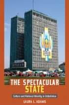The Spectacular State - Culture and National Identity in Uzbekistan ebook by Laura L. Adams, Laura L. Adams