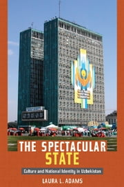 The Spectacular State - Culture and National Identity in Uzbekistan ebook by Laura L. Adams,Laura L. Adams