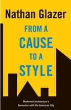From a Cause to a Style - Modernist Architecture's Encounter with the American City eBook by Nathan Glazer