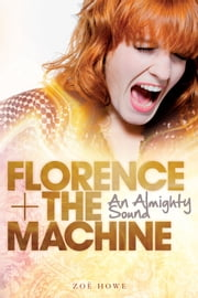 Florence + The Machine: An Almighty Sound ebook by Zoe Howe