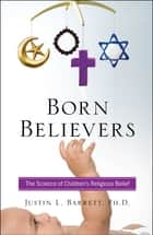 Born Believers - The Science of Children's Religious Belief ebook by Justin L. Barrett
