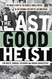 The Last Good Heist - The Inside Story of The Biggest Single Payday in the Criminal History of the Northeast ebook by Wayne Worcester,Randall Richard,Tim White