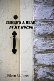 There's A Bear In My House ebook by Eileen M. Jones