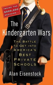 The Kindergarten Wars - The Battle to Get into America's Best Private Schools ebook by Alan Eisenstock