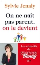 On ne naît pas parent, on le devient - Les conseils de Super Nanny ebook by Sylvie Jenaly