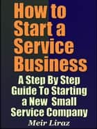 How to Start a Service Business: A Step By Step Guide To Starting a New Small Service Company - Small Business Management ebook by Meir Liraz