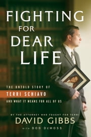 Fighting for Dear Life - The Untold Story of Terri Schiavo and What It Means for All of Us ebook by Bob DeMoss, David Gibbs