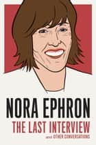 Nora Ephron: The Last Interview - and Other Conversations ebook by Nora Ephron